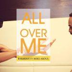 LYRICS + AUDIO LINK: BARAKAH FT MIKE ABDUL – ALL OVER ME