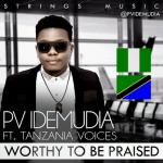 LYRICS + AUDIO LINK: PV IDEMUDIA FT TANZANIA VOICES – WORTHY TO BE PRAISED    @pvidemudia