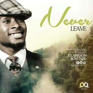 Never Leave - Clarkson Ikwunze