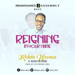 Reigning In Your Name – Kelvin Uzoma