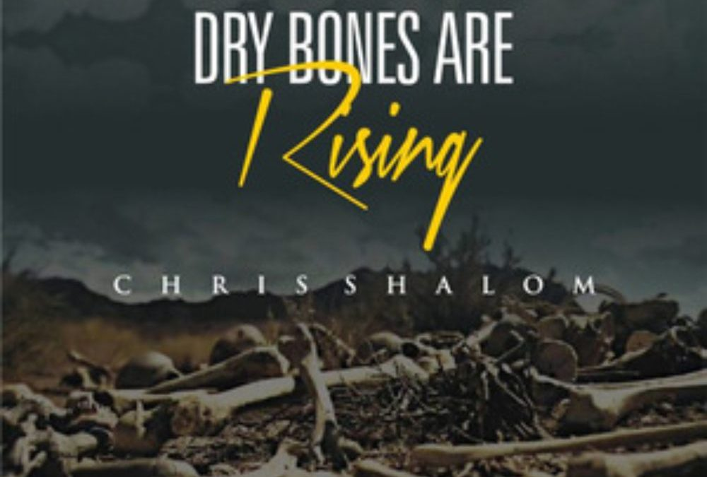 Dry Bones Are Rising – Chris Shalom