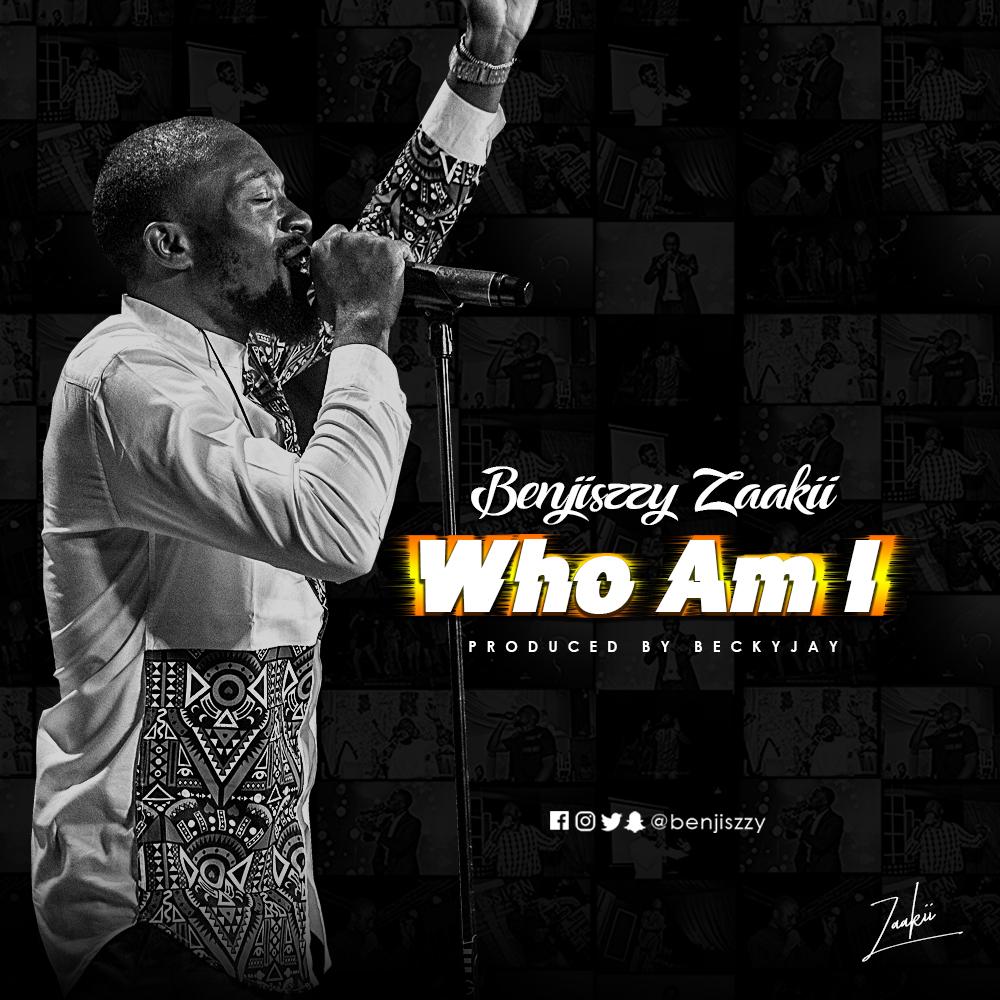 Who Am I – Benjiszzy Zaaki