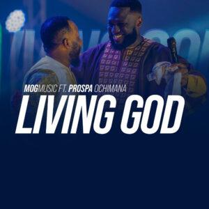 living-god-mog-music-ft-prospa-ochimana